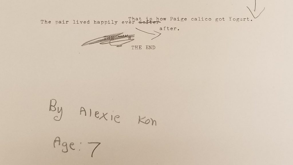 Typewritten by Alexie Kon, age 7: That is how Paige calico got Yogurt. The pair lived happily ever after. THE END