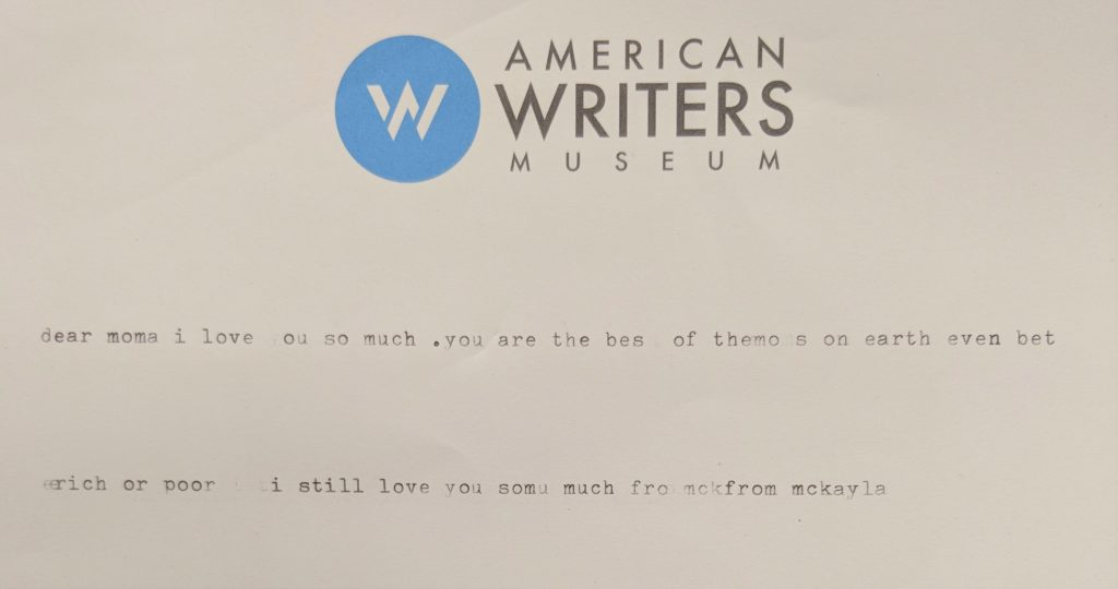 Typed at the American Writers Museum: dear mom i love you so much.