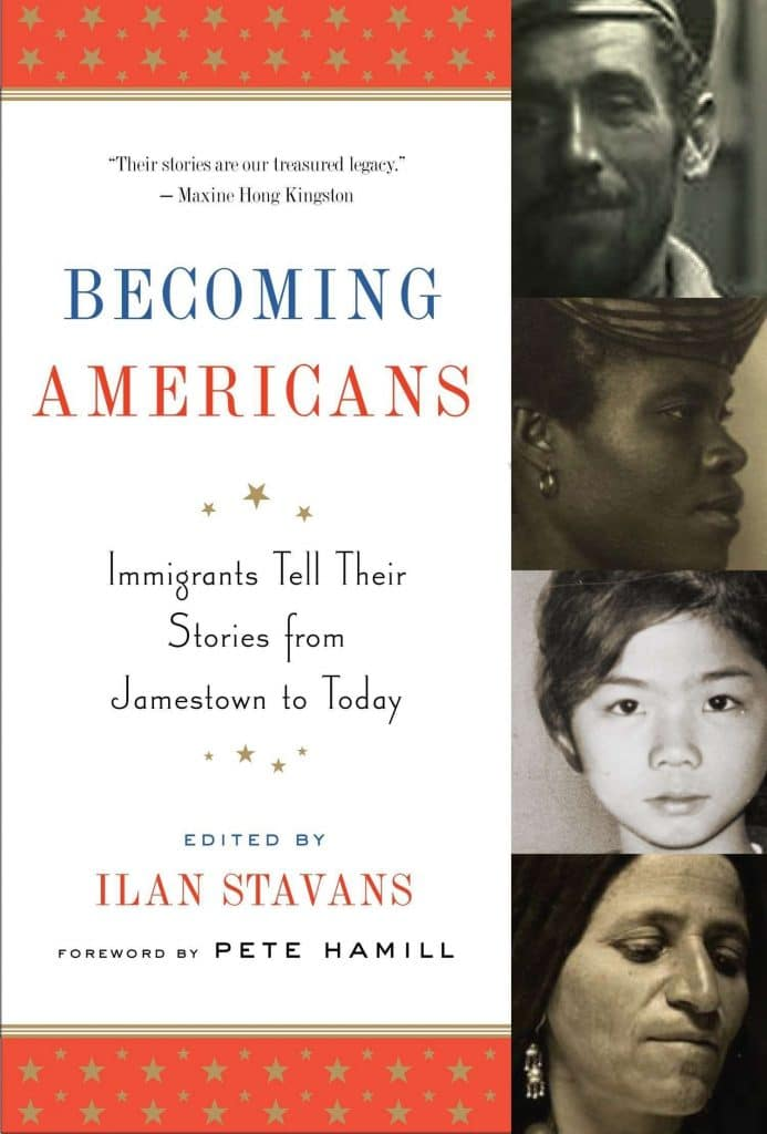 Becoming Americans: Immigrants Tell Their Stories from Jamestown to Today edited by Ilan Stavans
