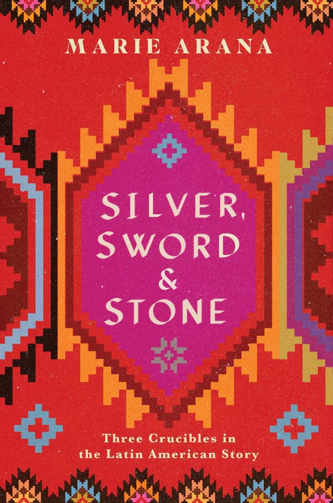 Silver, Sword, and Stone: Three Crucibles in the Latin American Story by Marie Arana