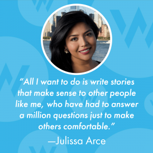 "Julissa Arce: ""All I want to do is write stories that make sense to other people like me, who have had to answer a million questions just to make others comfortable."""