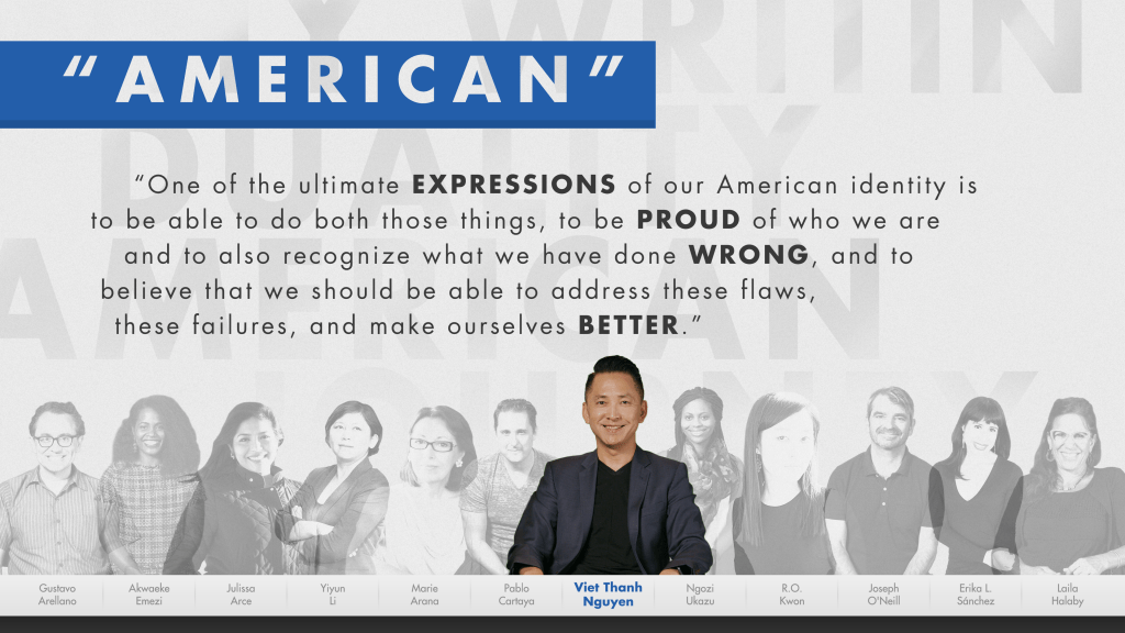 "A screenshot of the exhibit My America: Immigrant and Refugee Writers Today showing writer Viet Thanh Nguyen with a quote that reads: ""One of the ultimate expressions of our American identity is to be able to do both those things, to be proud of who we are and also to recognize what we have done wrong, and to believe that we should be able to address these flaws, these failures, and make ourselves better."""