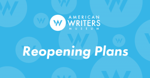 The American Writers Museum will reopen to members on July 1 & 2, 2020 and to general visitors on July 3, 2020.
