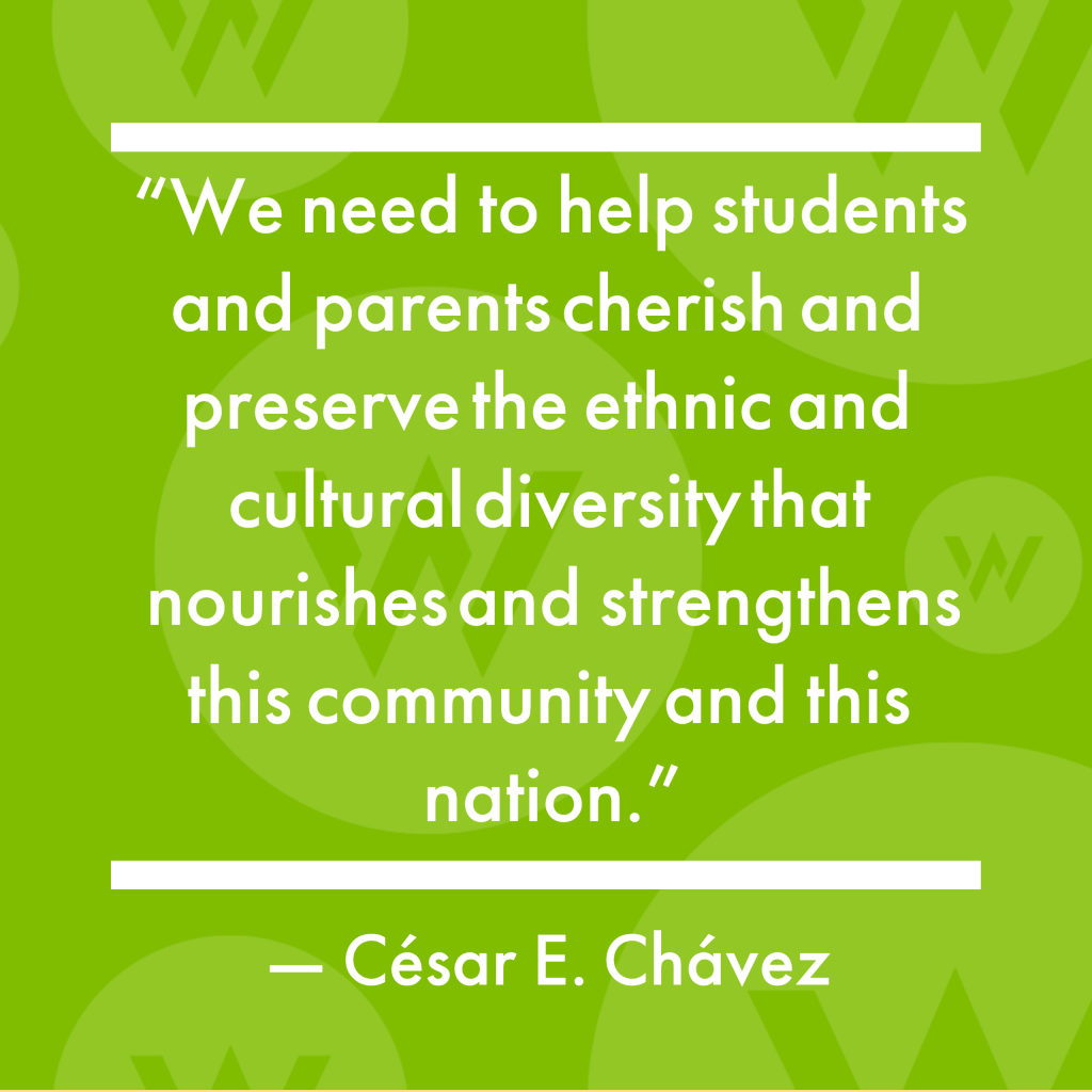 """""""We need to help students and parents cherish and preserve the ethnic and cultural diversity that nourishes and strengthens this community and this nation."""" -César E. Chávez"""