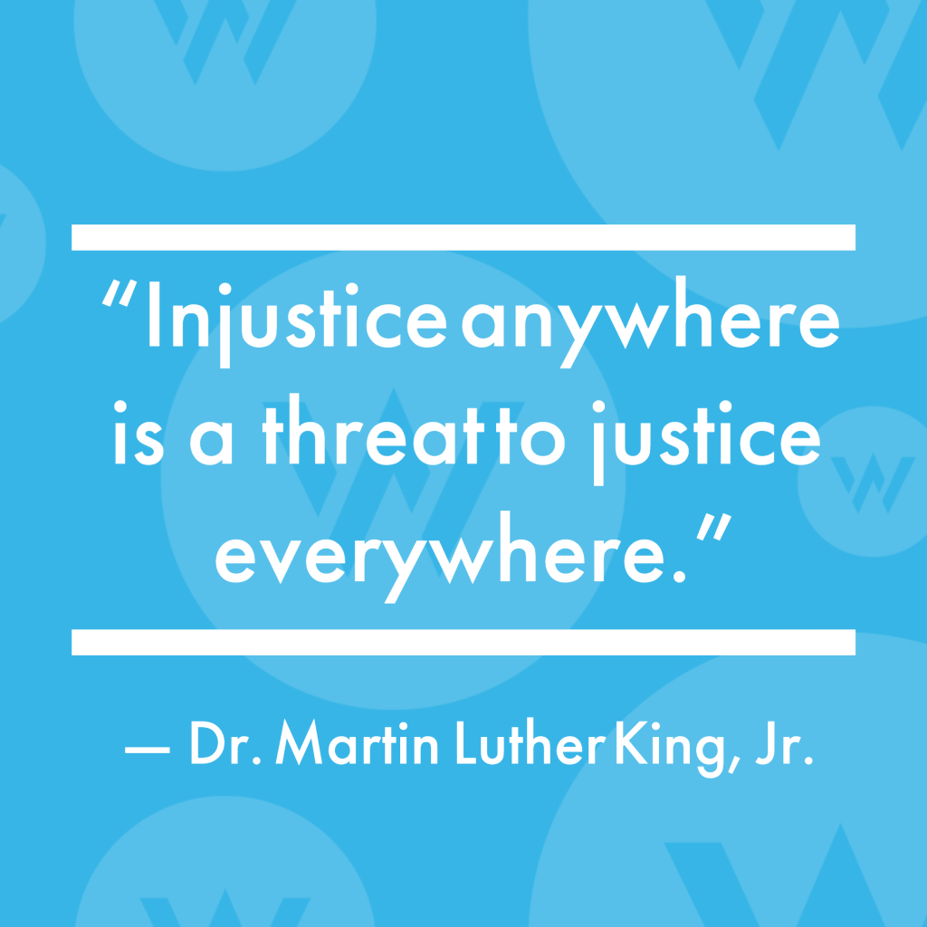 """""""Injustice anywhere is a threat to justice everywhere."""" Dr. Martin Luther King, Jr."""