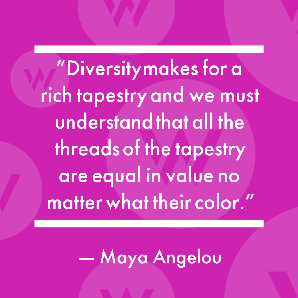 """""""Diversity makes for a rich tapestry and we must understand that all the threads of the tapestry are equal in value no matter what their color."""" — Maya Angelou"""