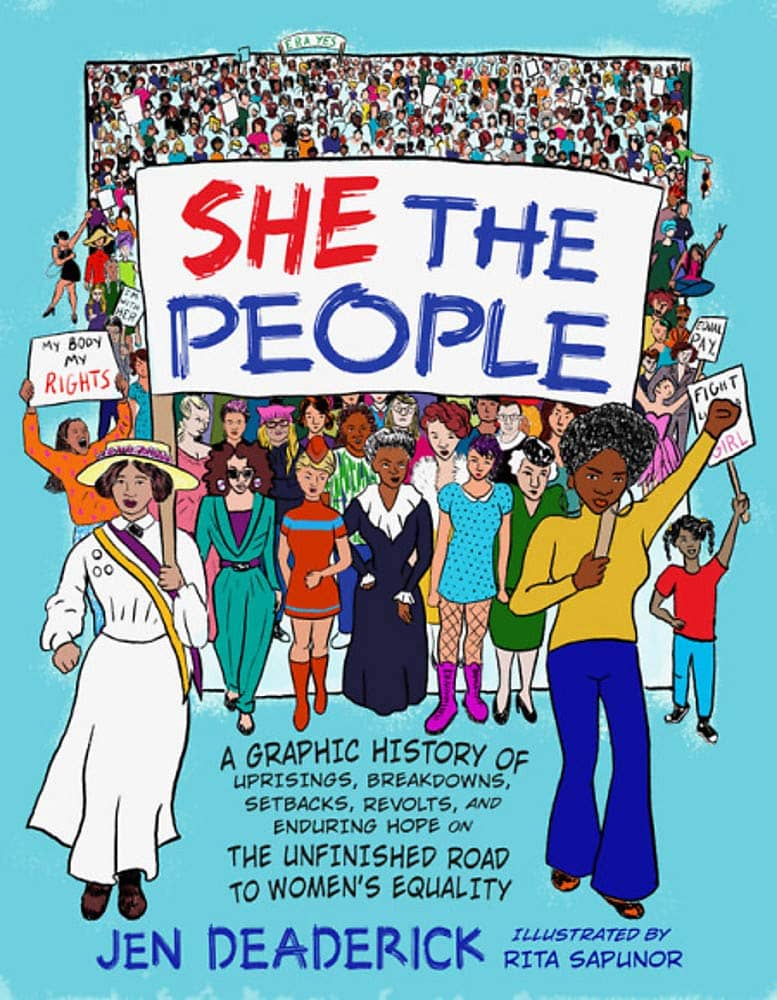 She the People: A Graphic History of Uprisings, Breakdowns, Setbacks, Revolts, and Enduring Hope on the Unfinished Road to Women's Equality by Jen Deaderick