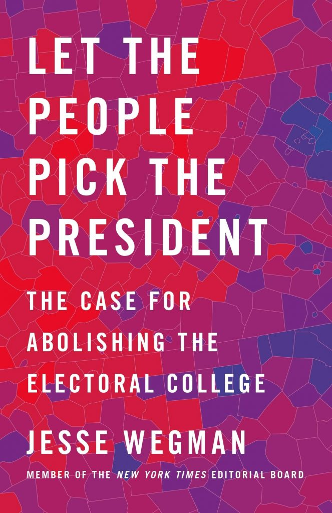 Let the People Pick the President: The Case for Abolishing the Electoral College by Jesse Wegman